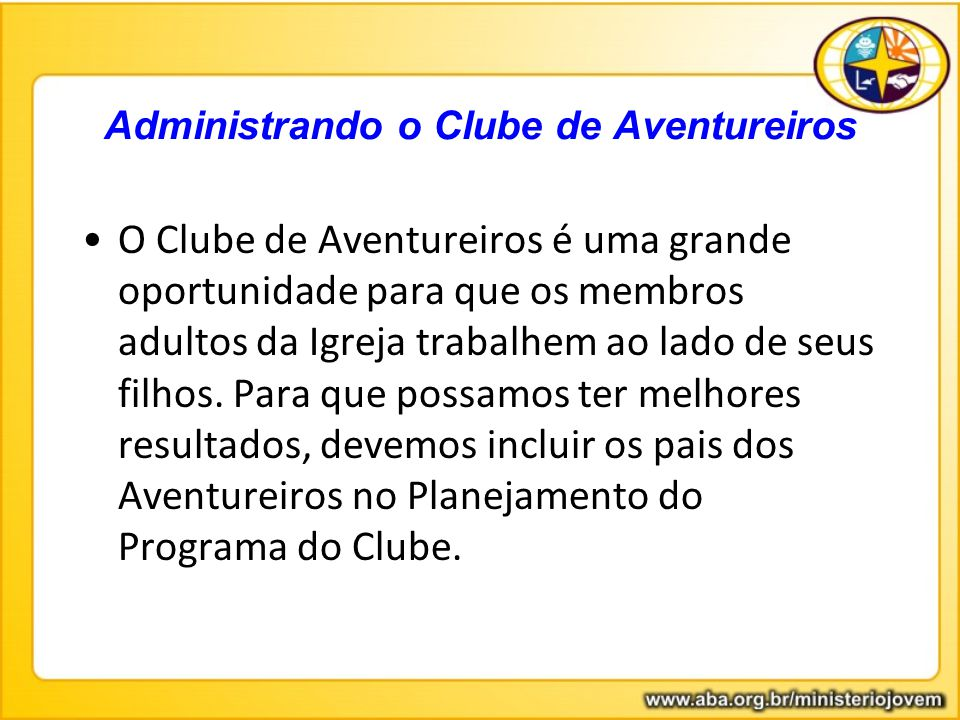 Administrando o Clube de Aventureiros O Clube de Aventureiros é uma grande oportunidade para que os membros adultos da Igreja trabalhem ao lado de seu