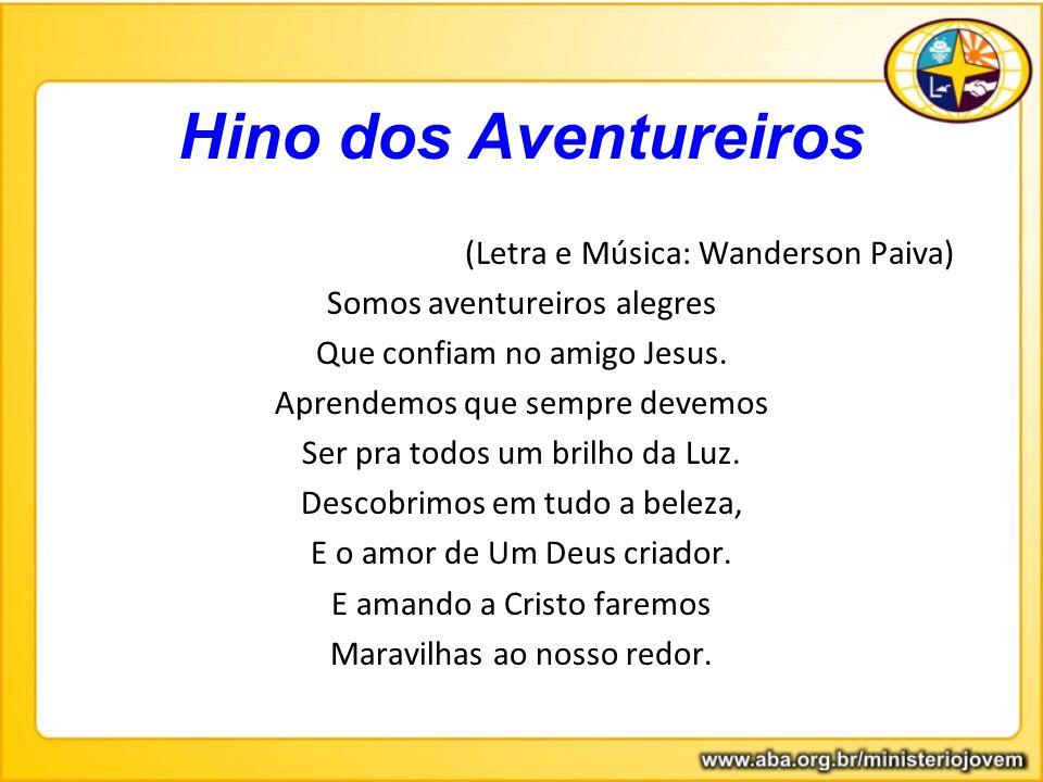 Hino dos Aventureiros (Letra e Música: Wanderson Paiva) Somos aventureiros alegres Que confiam no amigo Jesus. Aprendemos que sempre devemos Ser pra t