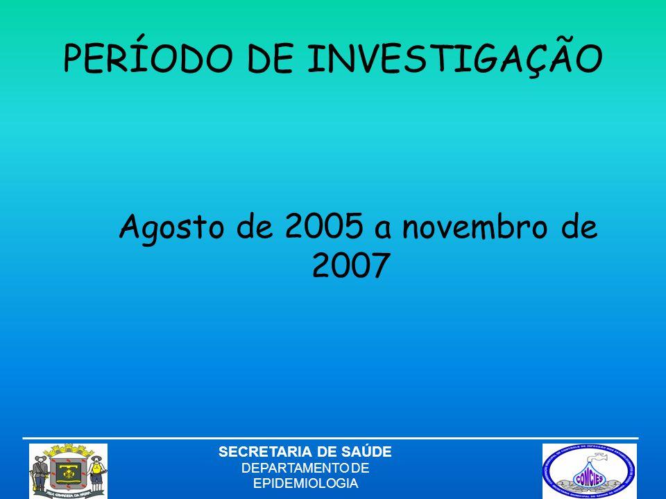 PERÍODO DE INVESTIGAÇÃO Agosto de 2005 a novembro de 2007 SECRETARIA DE SAÚDE DEPARTAMENTO DE EPIDEMIOLOGIA