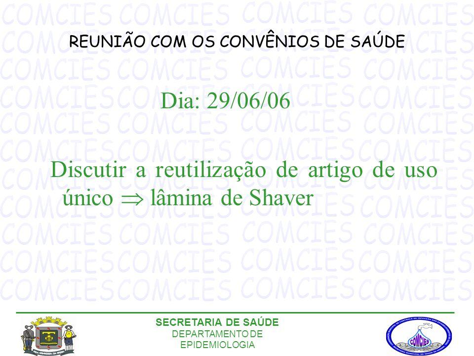 REUNIÃO COM OS CONVÊNIOS DE SAÚDE Dia: 29/06/06 Discutir a reutilização de artigo de uso único  lâmina de Shaver SECRETARIA DE SAÚDE DEPARTAMENTO DE EPIDEMIOLOGIA