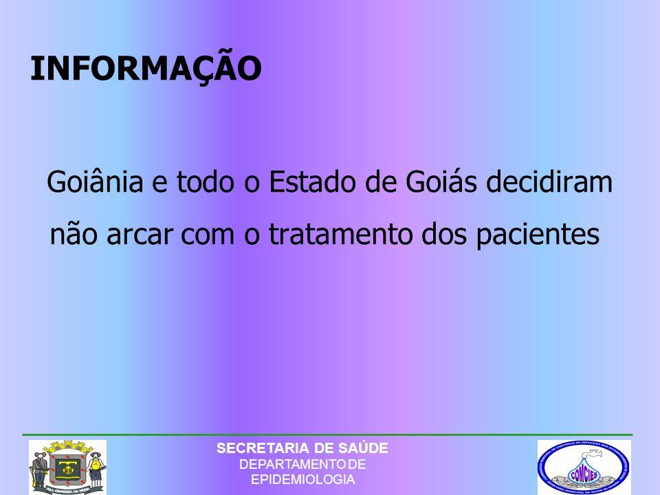 Goiânia e todo o Estado de Goiás decidiram não arcar com o tratamento dos pacientes INFORMAÇÃO SECRETARIA DE SAÚDE DEPARTAMENTO DE EPIDEMIOLOGIA