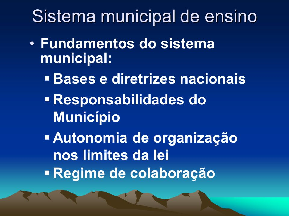 Sistema municipal de ensino Abrangência do sistema:  Não um novo ente, mas a organização sistêmica do projeto local de educação  Visão de todo, para além das redes de ensino