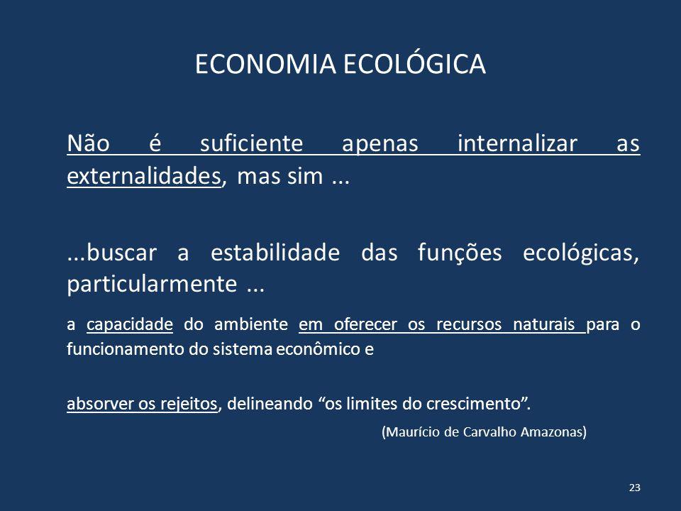 Economia Ambiental x Economia Ecológica Ao contrário da economia clássica, os economistas ecológicos apontam não ser suficiente a internalização das externalidades.