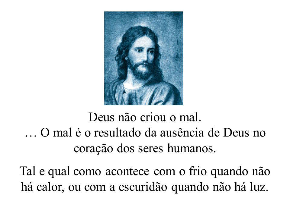 """O aluno respondeu: """"O mal não existe, Senhor, ou pelo menos não existe por si mesmo. O mal é simplesmente a ausência do bem… Em conformidade com os ca"""