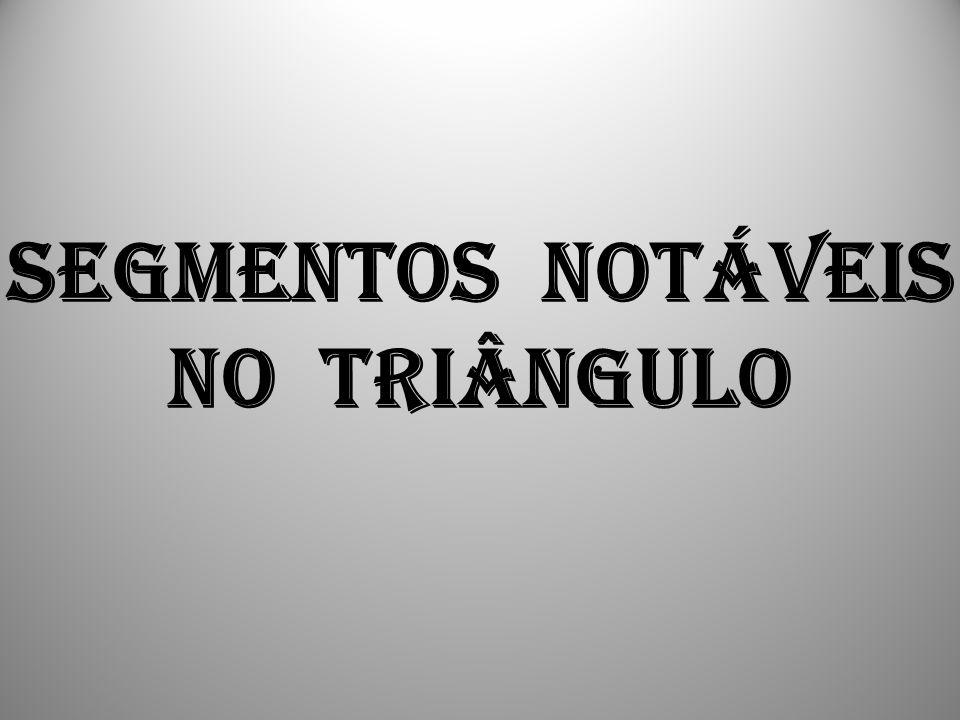 SEGMENTOS NOTÁVEIS NO TRIÂNGULO