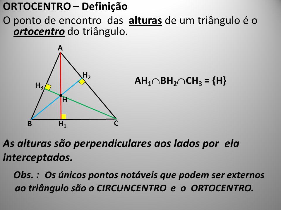 ORTOCENTRO – Definição O ponto de encontro das alturas de um triângulo é o ortocentro do triângulo. As alturas são perpendiculares aos lados por ela i