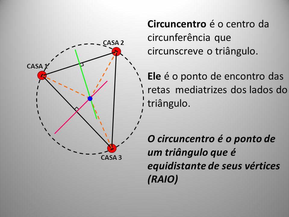 CASA 1 CASA 2 CASA 3 O circuncentro é o ponto de um triângulo que é equidistante de seus vértices (RAIO) Circuncentro é o centro da circunferência que