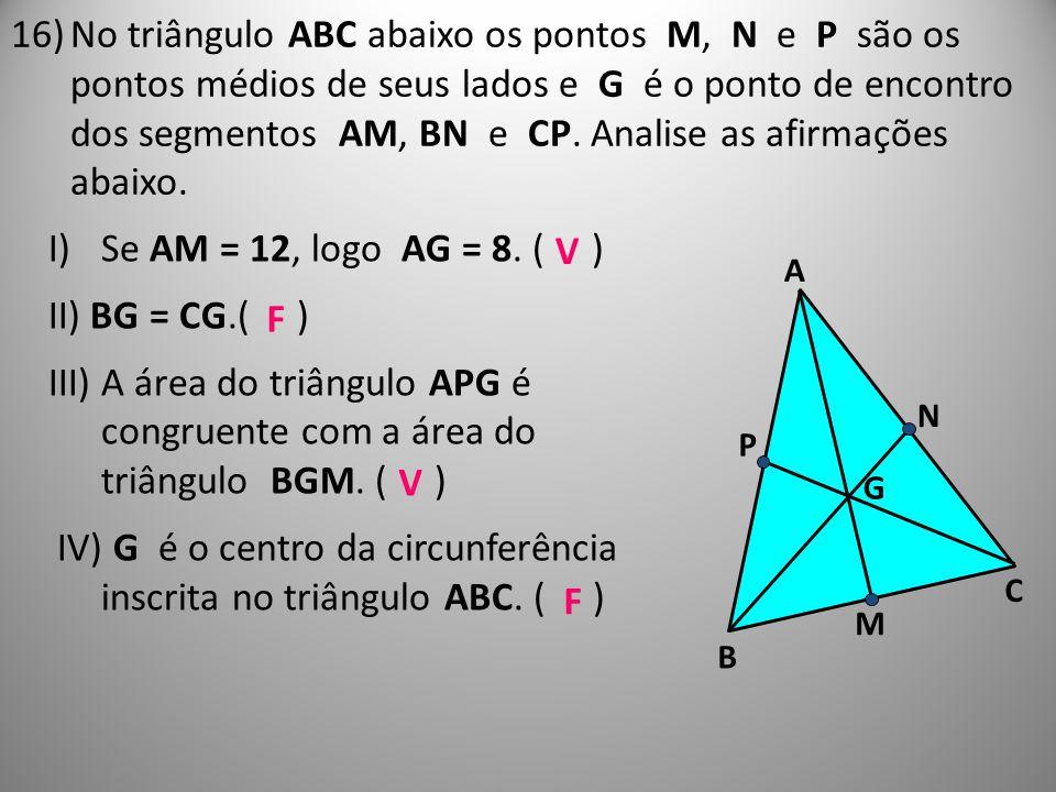16)No triângulo ABC abaixo os pontos M, N e P são os pontos médios de seus lados e G é o ponto de encontro dos segmentos AM, BN e CP. Analise as afirm