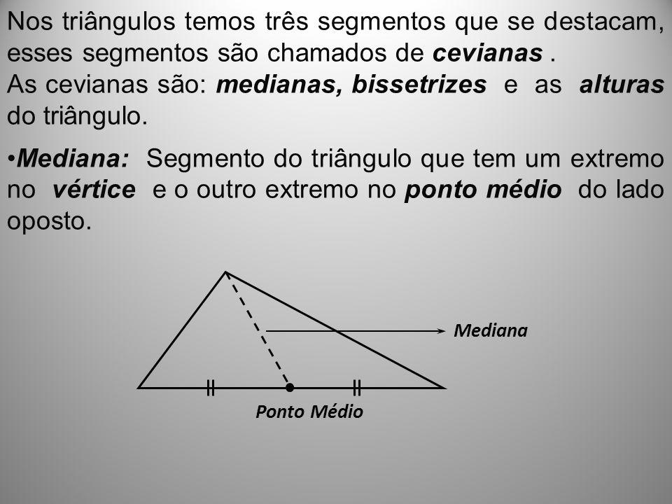 Nos triângulos temos três segmentos que se destacam, esses segmentos são chamados de cevianas. As cevianas são: medianas, bissetrizes e as alturas do