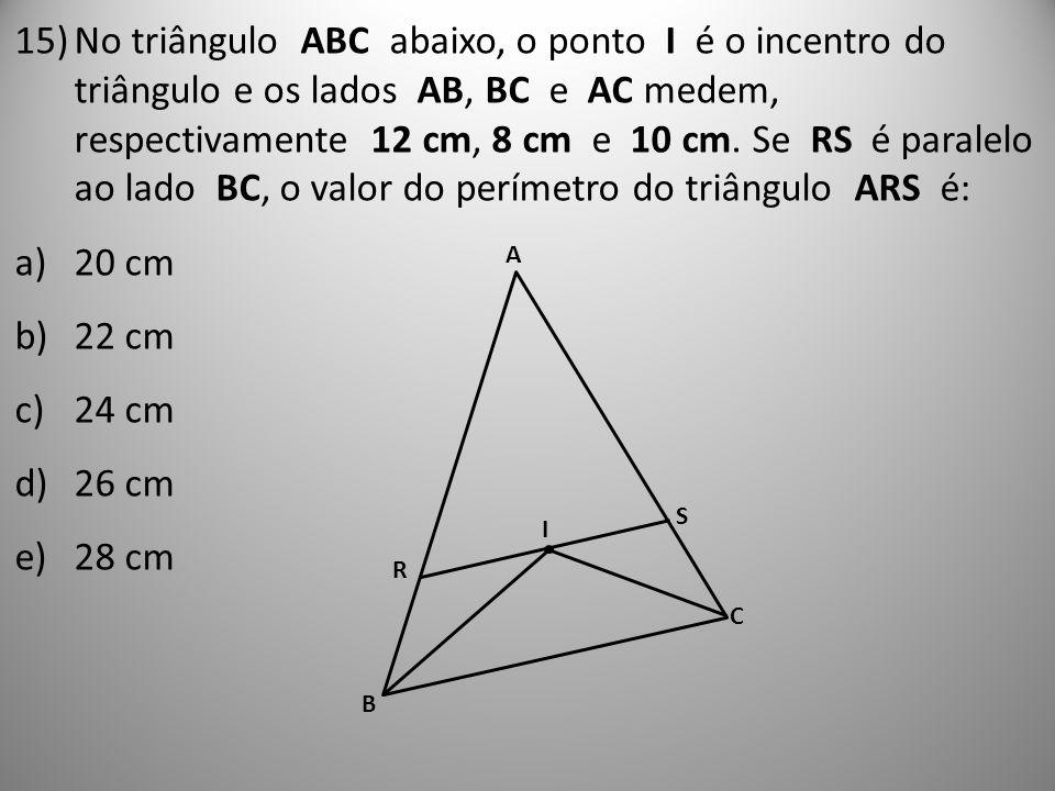 15)No triângulo ABC abaixo, o ponto I é o incentro do triângulo e os lados AB, BC e AC medem, respectivamente 12 cm, 8 cm e 10 cm. Se RS é paralelo ao
