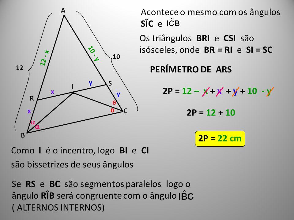  I A B C R S Como I é o incentro, logo BI e CI são bissetrizes de seus ângulos     Se RS e BC são segmentos paralelos logo o ângulo RÎB será cong
