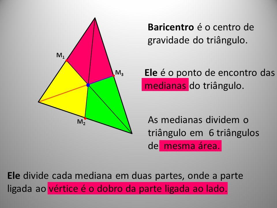 Ele divide cada mediana em duas partes, onde a parte ligada ao vértice é o dobro da parte ligada ao lado. Ele é o ponto de encontro das medianas do tr