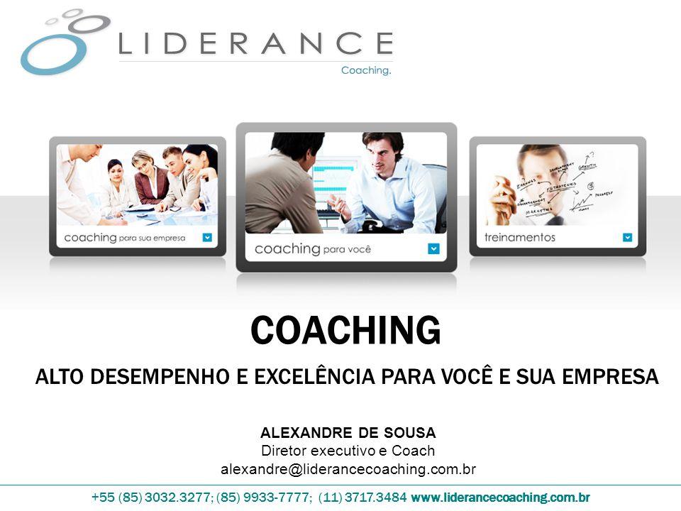+55 (85) 3032.3277; (85) 9933-7777; (11) 3717.3484 www.liderancecoaching.com.br COACHING ALTO DESEMPENHO E EXCELÊNCIA PARA VOCÊ E SUA EMPRESA ALEXANDRE DE SOUSA Diretor executivo e Coach alexandre@liderancecoaching.com.br