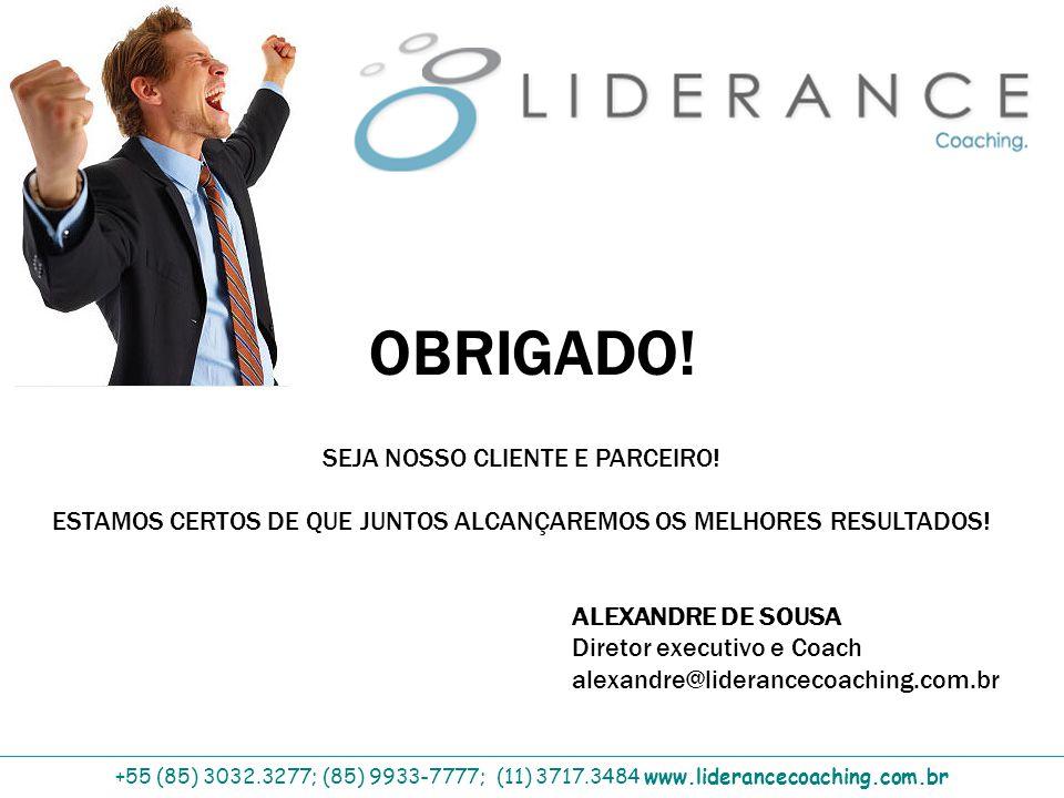 OBRIGADO! +55 (85) 3032.3277; (85) 9933-7777; (11) 3717.3484 www.liderancecoaching.com.br ALEXANDRE DE SOUSA Diretor executivo e Coach alexandre@lider