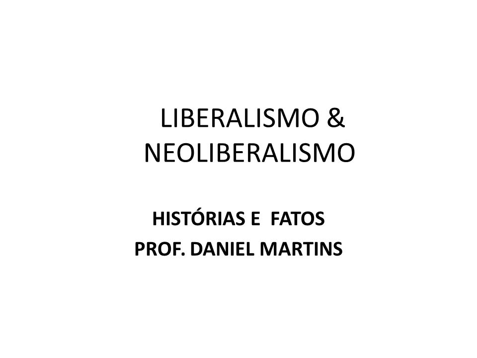 LIBERALISMO & NEOLIBERALISMO HISTÓRIAS E FATOS PROF. DANIEL MARTINS