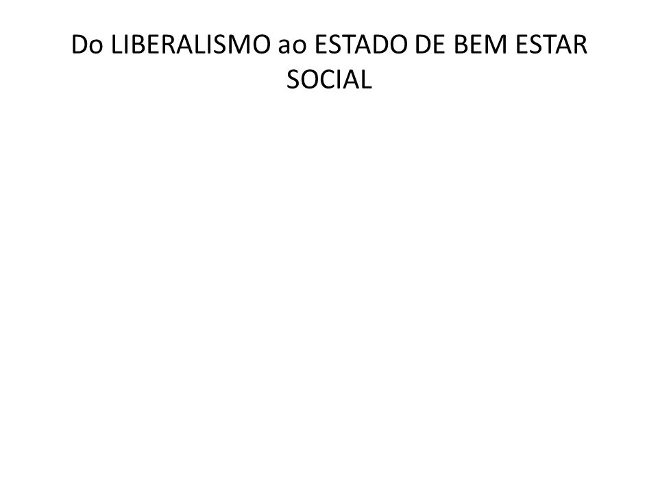 Do LIBERALISMO ao ESTADO DE BEM ESTAR SOCIAL