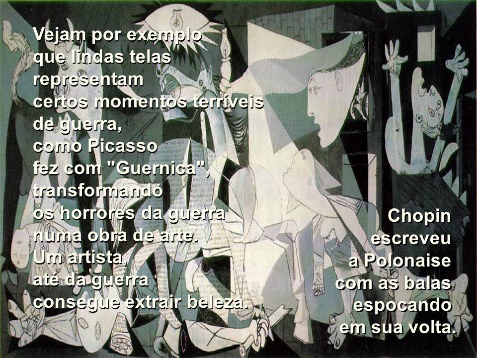 Vejam por exemplo que lindas telas representam certos momentos terríveis de guerra, como Picasso fez com Guernica , transformando os horrores da guerra numa obra de arte.