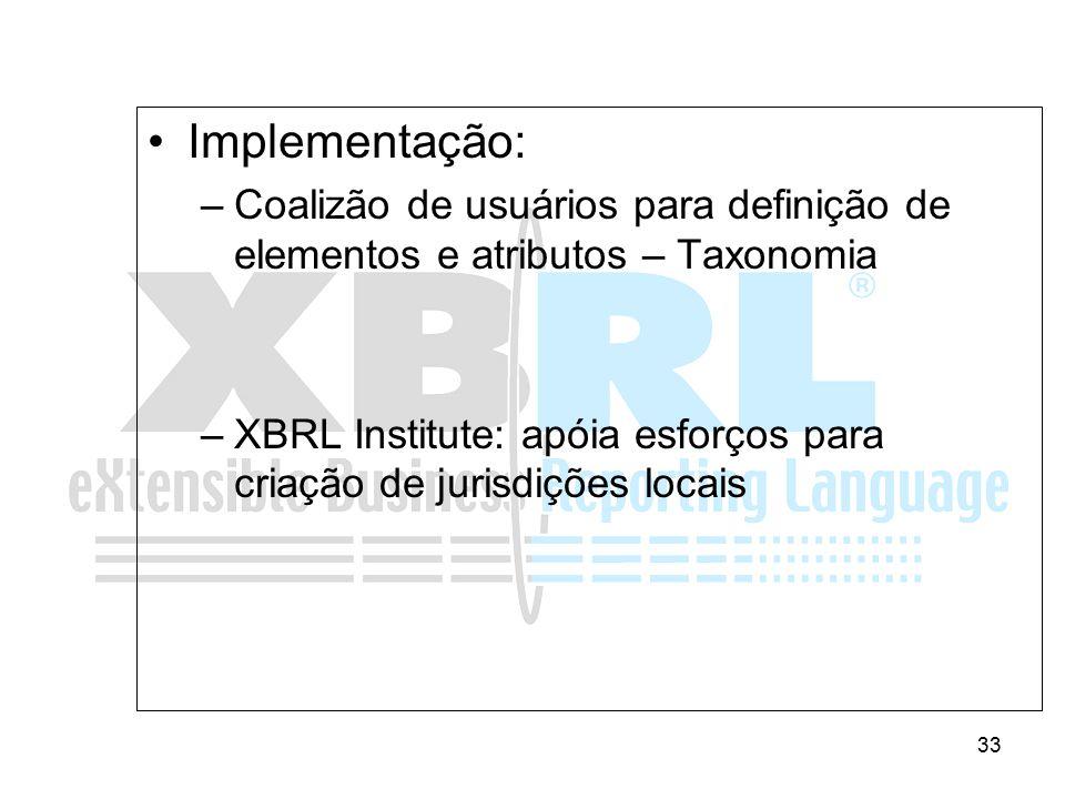 33 Implementação: –Coalizão de usuários para definição de elementos e atributos – Taxonomia –XBRL Institute: apóia esforços para criação de jurisdiçõe