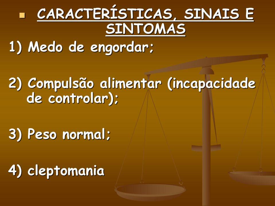 CARACTERÍSTICAS, SINAIS E SINTOMAS CARACTERÍSTICAS, SINAIS E SINTOMAS 1) Medo de engordar; 2) Compulsão alimentar (incapacidade de controlar); 3) Peso normal; 4) cleptomania