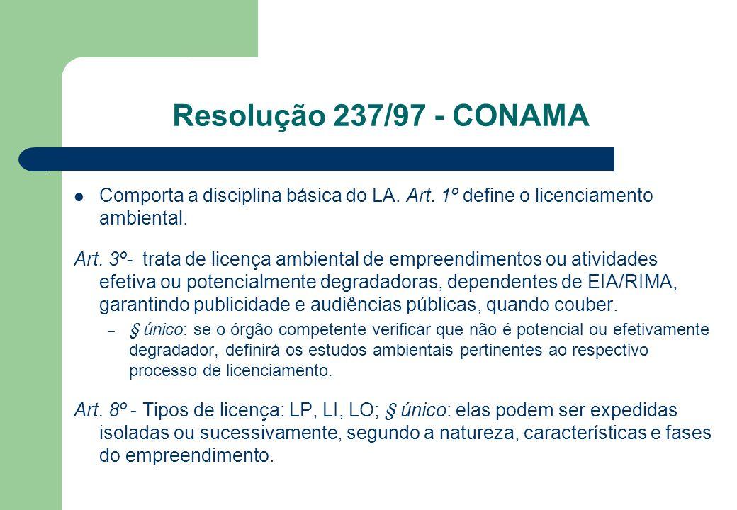Resolução 237/97 - CONAMA Comporta a disciplina básica do LA. Art. 1º define o licenciamento ambiental. Art. 3º- trata de licença ambiental de empreen