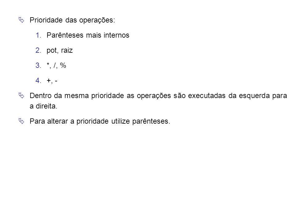  Prioridade das operações: 1.Parênteses mais internos 2.pot, raiz 3.*, /, % 4.+, -  Dentro da mesma prioridade as operações são executadas da esquer