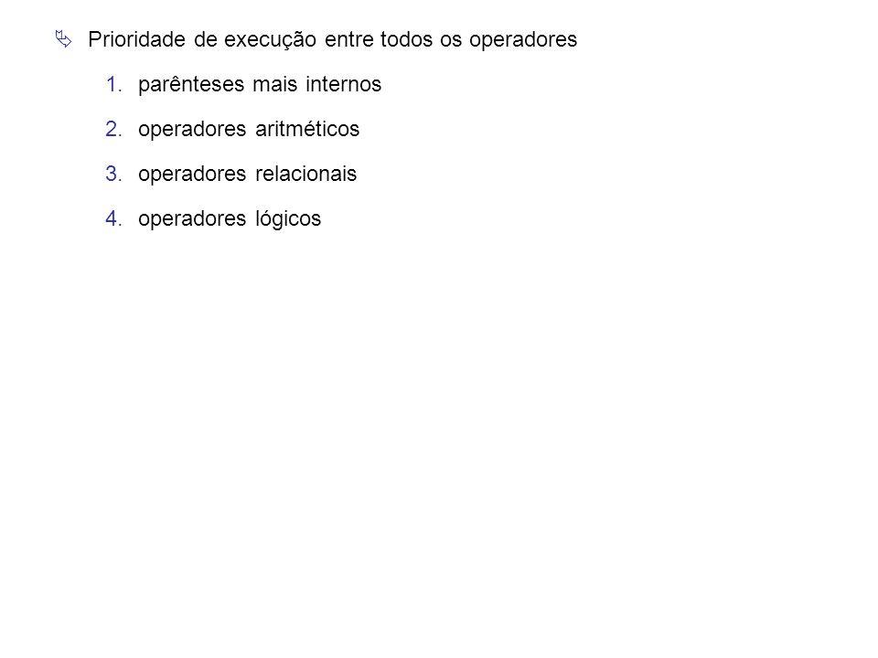  Prioridade de execução entre todos os operadores 1.parênteses mais internos 2.operadores aritméticos 3.operadores relacionais 4.operadores lógicos
