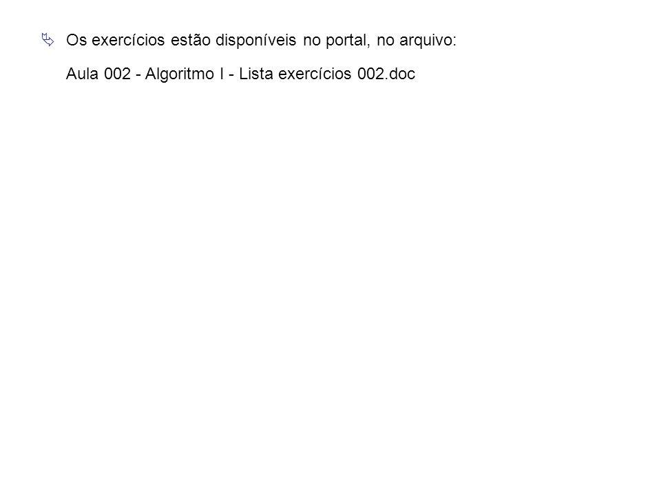  Os exercícios estão disponíveis no portal, no arquivo: Aula 002 - Algoritmo I - Lista exercícios 002.doc