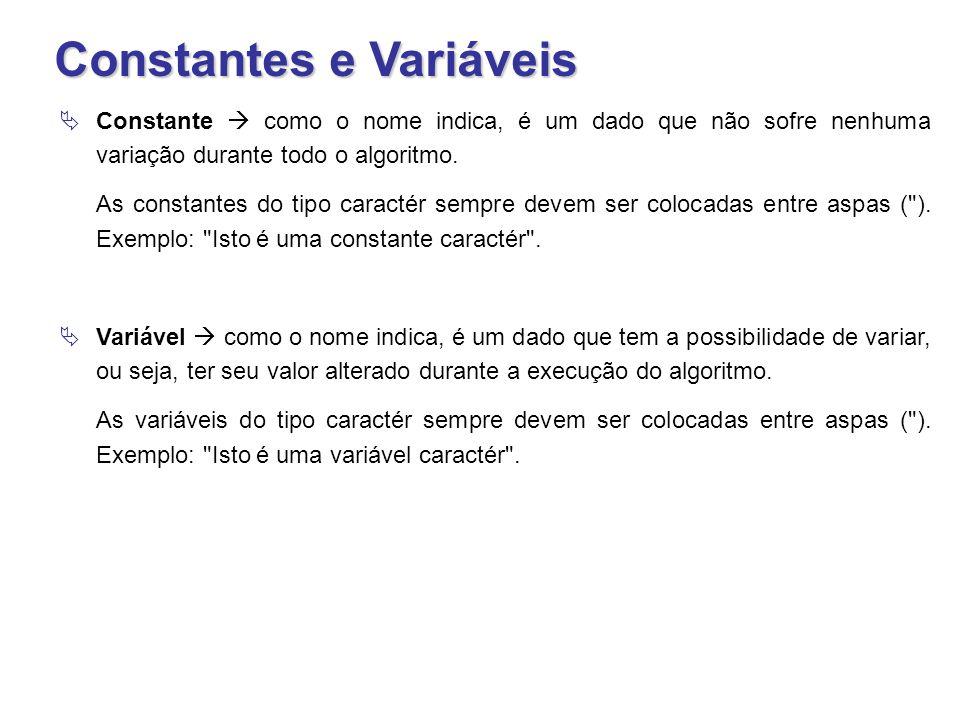 Constantes e Variáveis  Constante  como o nome indica, é um dado que não sofre nenhuma variação durante todo o algoritmo. As constantes do tipo cara