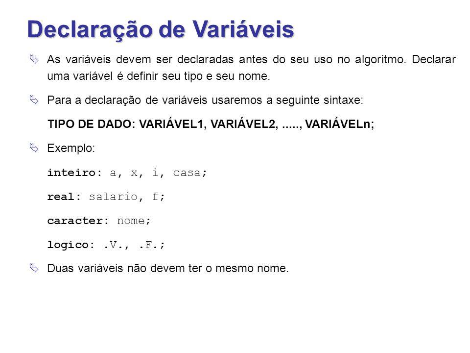 Declaração de Variáveis  As variáveis devem ser declaradas antes do seu uso no algoritmo. Declarar uma variável é definir seu tipo e seu nome.  Para
