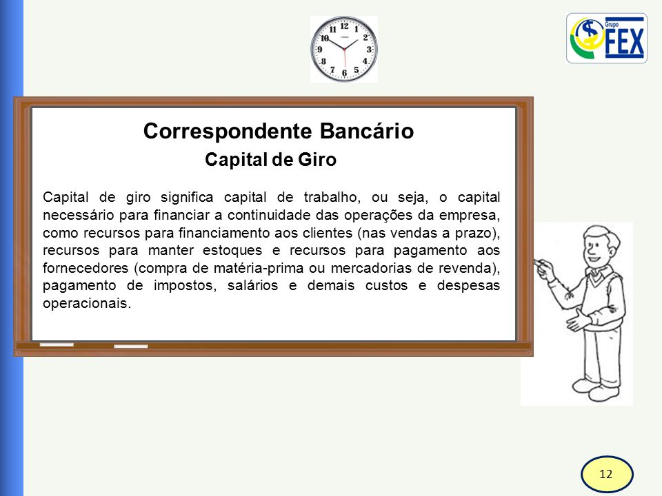 12 Correspondente Bancário Capital de Giro Capital de giro significa capital de trabalho, ou seja, o capital necessário para financiar a continuidade