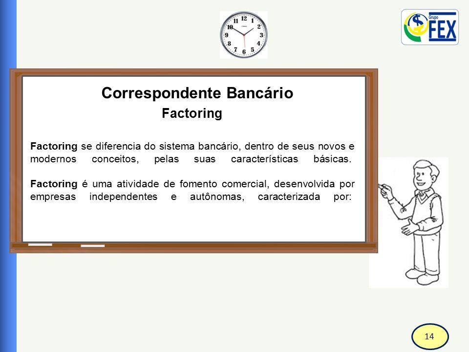 14 Correspondente Bancário Factoring Factoring se diferencia do sistema bancário, dentro de seus novos e modernos conceitos, pelas suas característica
