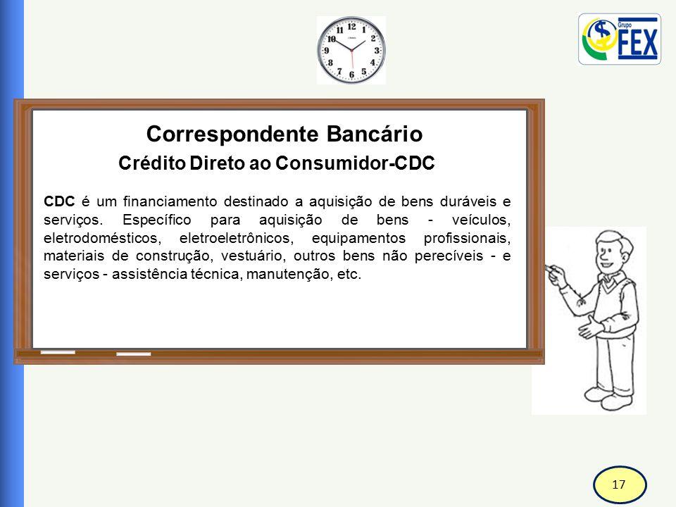 17 Correspondente Bancário Crédito Direto ao Consumidor-CDC CDC é um financiamento destinado a aquisição de bens duráveis e serviços. Específico para