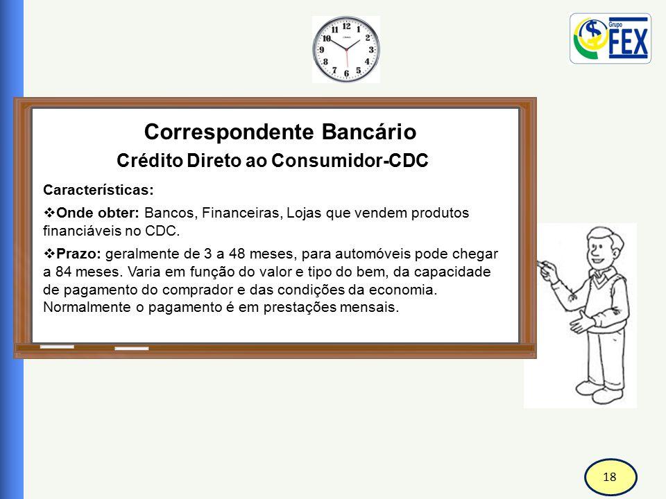 18 Correspondente Bancário Crédito Direto ao Consumidor-CDC Características:  Onde obter: Bancos, Financeiras, Lojas que vendem produtos financiáveis