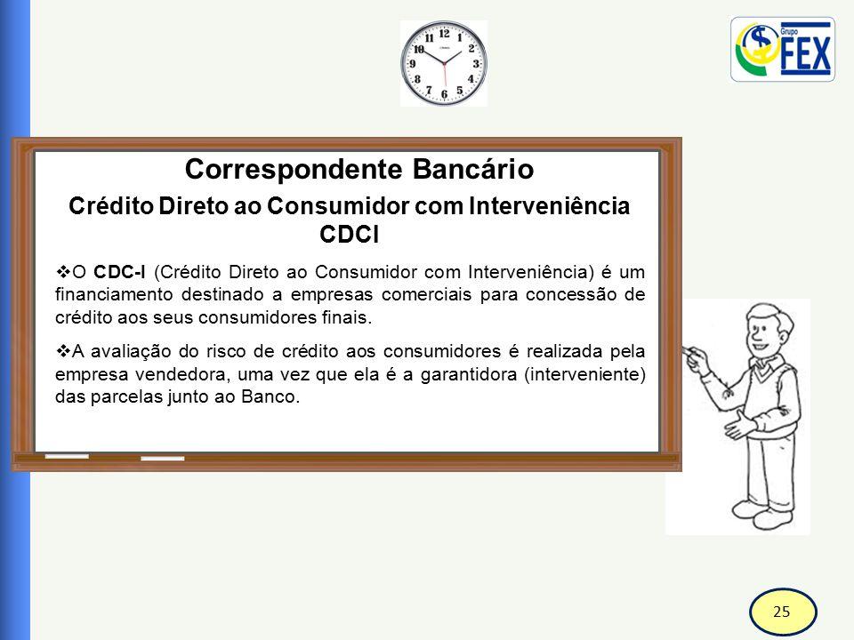 25 Correspondente Bancário Crédito Direto ao Consumidor com Interveniência CDCI  O CDC-I (Crédito Direto ao Consumidor com Interveniência) é um finan