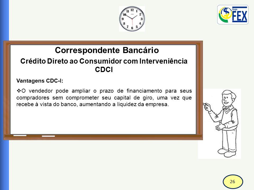 26 Correspondente Bancário Crédito Direto ao Consumidor com Interveniência CDCI Vantagens CDC-I:  O vendedor pode ampliar o prazo de financiamento pa