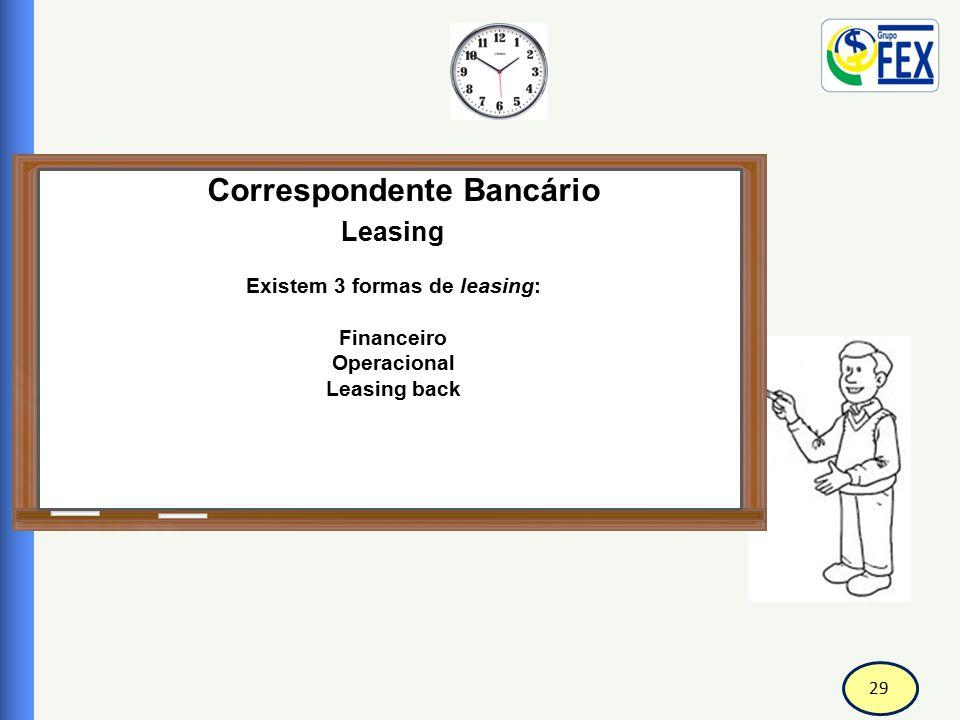 29 Correspondente Bancário Leasing Existem 3 formas de leasing: Financeiro Operacional Leasing back