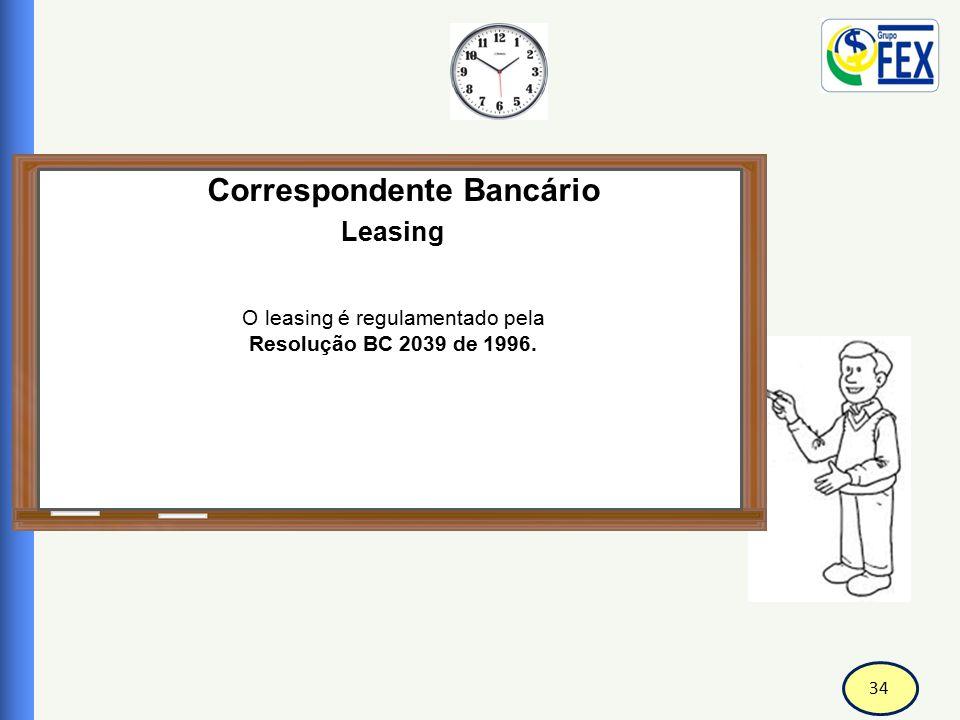 34 Correspondente Bancário Leasing O leasing é regulamentado pela Resolução BC 2039 de 1996.