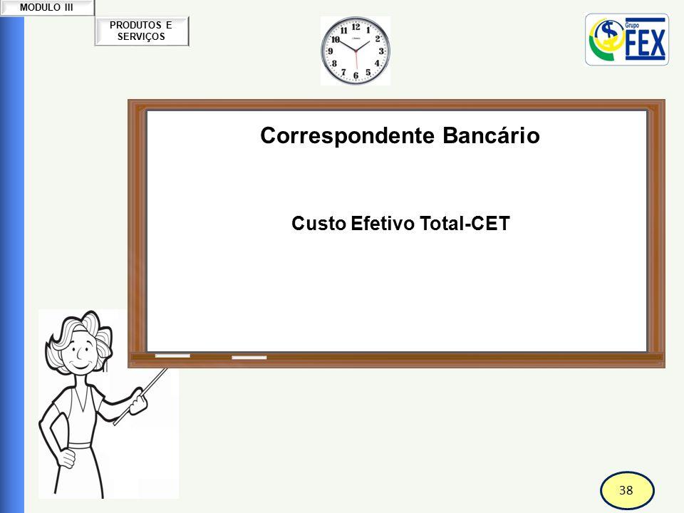 39 PRODUTOS E SERVIÇOS MODULO III Correspondente Bancário Custo Efetivo Total-CET O CET (Custo Efetivo Total) é uma importante ferramenta para auxiliar o consumidor, na hora de contratar um empréstimo ou realizar uma compra a prazo.