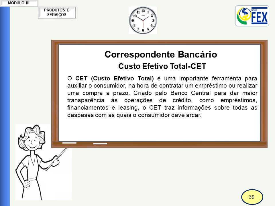 40 PRODUTOS E SERVIÇOS MODULO III Correspondente Bancário Custo Efetivo Total-CET O CET (Custo Efetivo Total) foi criado pelo Conselho Monetário Nacional - CMN - Resolução 3.517, de 06.12.2007 - para que o consumidor conheça todos os custos de um empréstimo ou financiamento antes de fechar o contrato.