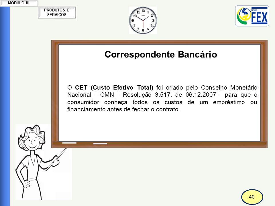 41 PRODUTOS E SERVIÇOS MODULO III Correspondente Bancário Custo Efetivo Total-CET O CET é um valor percentual, expresso na forma anual (% a.a.) e representa a soma dos custos cobrados na contratação de um empréstimo ou financiamento.