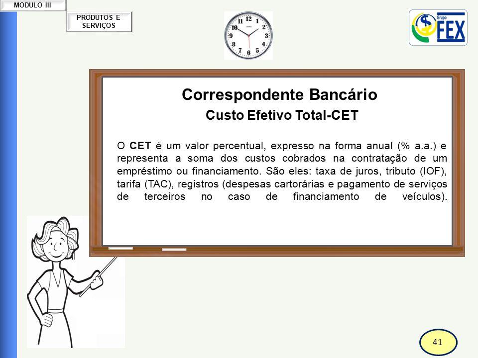 42 PRODUTOS E SERVIÇOS MODULO III Correspondente Bancário Custo Efetivo Total-CET Ao conhecer o CET, o consumidor pode comparar as condições oferecidas pelos bancos e financeiras e escolher a melhor opção de crédito.