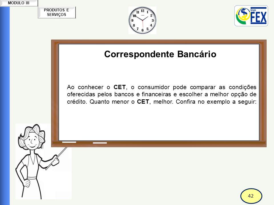 42 PRODUTOS E SERVIÇOS MODULO III Correspondente Bancário Custo Efetivo Total-CET Ao conhecer o CET, o consumidor pode comparar as condições oferecida