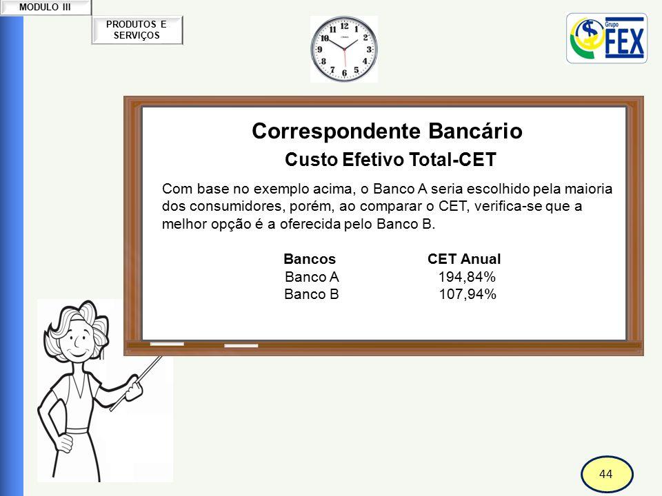 44 PRODUTOS E SERVIÇOS MODULO III Correspondente Bancário Custo Efetivo Total-CET Com base no exemplo acima, o Banco A seria escolhido pela maioria do