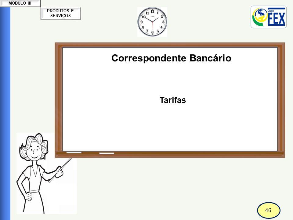 46 PRODUTOS E SERVIÇOS MODULO III Correspondente Bancário Tarifas