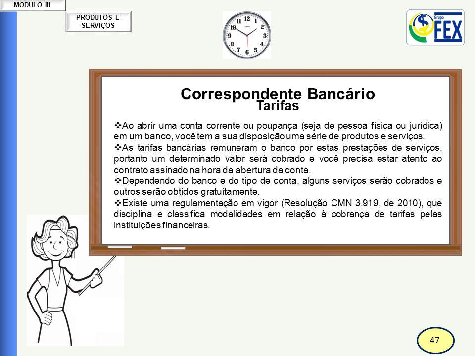 47 PRODUTOS E SERVIÇOS MODULO III Correspondente Bancário Tarifas  Ao abrir uma conta corrente ou poupança (seja de pessoa física ou jurídica) em um