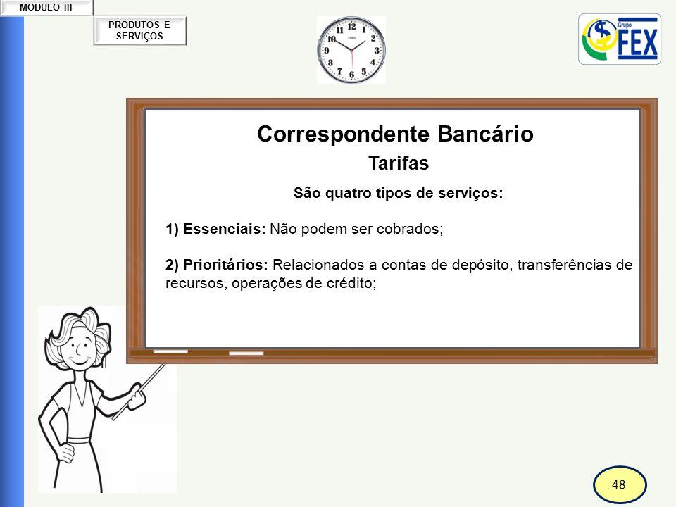 48 PRODUTOS E SERVIÇOS MODULO III Correspondente Bancário Tarifas São quatro tipos de serviços: 1) Essenciais: Não podem ser cobrados; 2) Prioritários