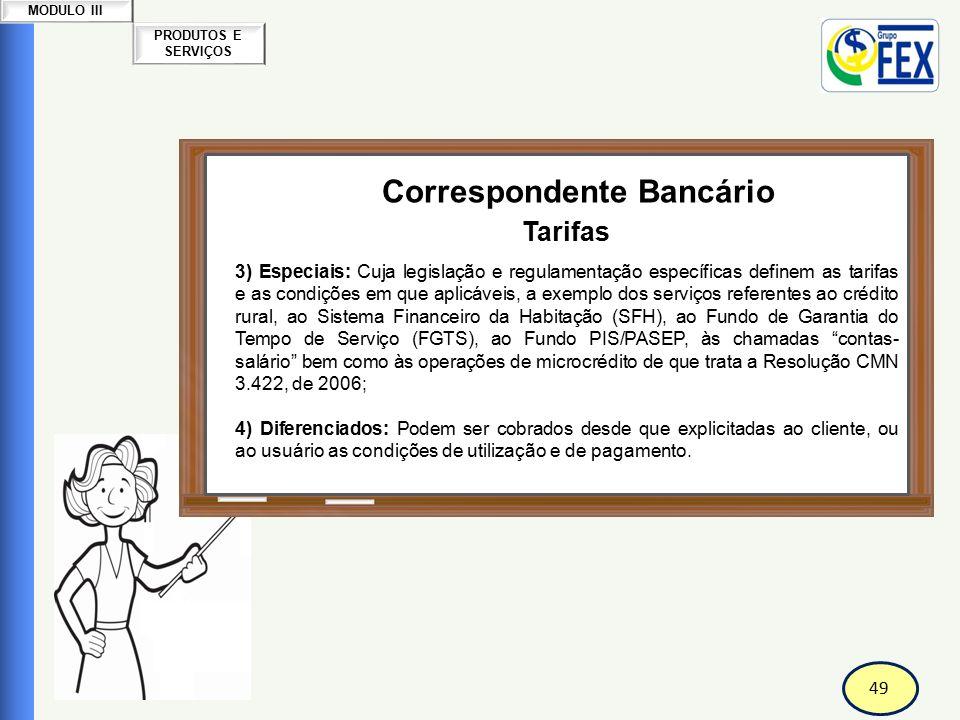 49 PRODUTOS E SERVIÇOS MODULO III Correspondente Bancário Tarifas 3) Especiais: Cuja legislação e regulamentação específicas definem as tarifas e as c