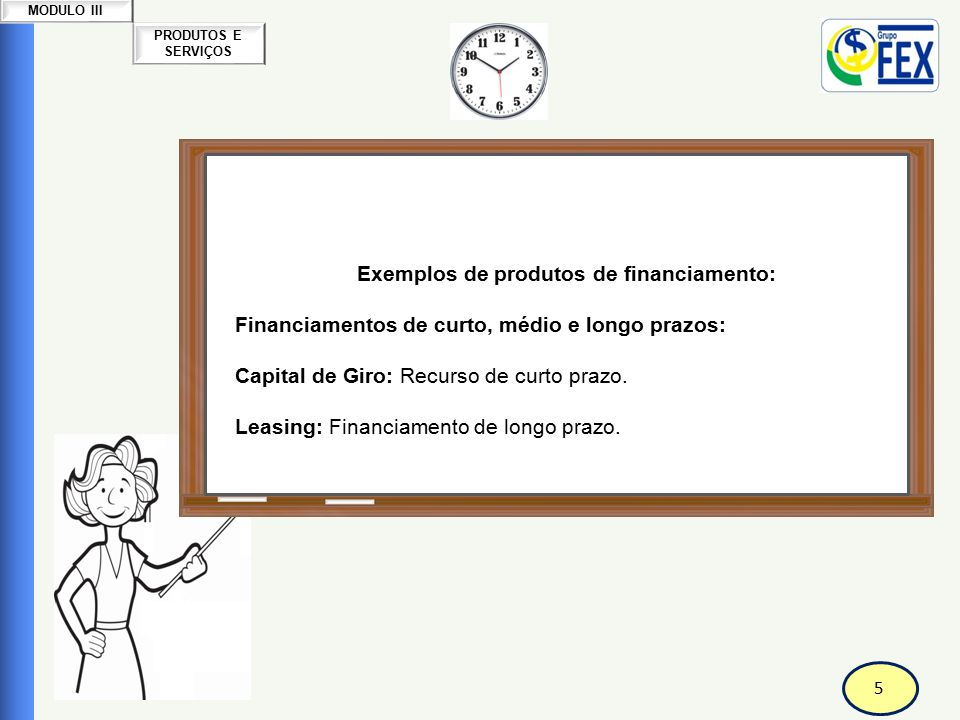 5 PRODUTOS E SERVIÇOS MODULO III Correspondente Bancário Produtos e Serviços Exemplos de produtos de financiamento: Financiamentos de curto, médio e l