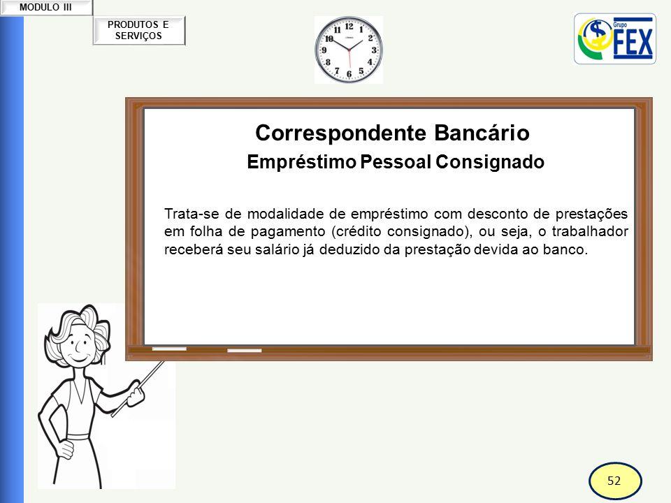 52 PRODUTOS E SERVIÇOS MODULO III Correspondente Bancário Empréstimo Pessoal Consignado Trata-se de modalidade de empréstimo com desconto de prestaçõe