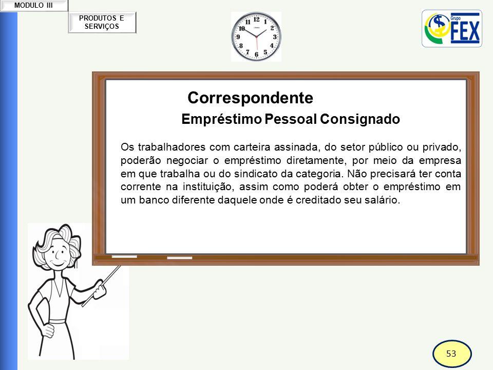 54 PRODUTOS E SERVIÇOS MODULO III Correspondente Bancário Empréstimo Pessoal Consignado Os aposentados e pensionistas do INSS, desde maio/2004 também tem direito a esta modalidade de empréstimo.